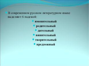В современном русском литературном языке выделяют 6 падежей: именительный род