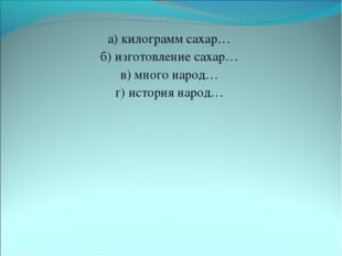 а) килограмм сахар… б) изготовление сахар… в) много народ… г) история народ…