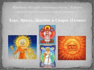 Хорс, Ярило, Дажьбог и Сварог (Гелиос) Назовите четырёх солнечных богов ? Как