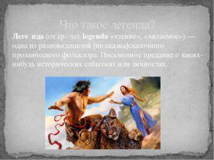 Леге́нда(от ср.-лат.legenda«чтение», «читаемое») — одна изразновидностей