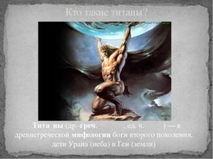 Тита́ны(др.-греч. Τιτᾶνες, ед. ч. Τιτάν) — в древнегреческоймифологиибоги