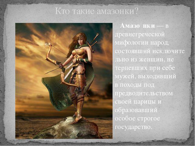 Амазо́нки— в древнегреческой мифологии народ, состоявшийисключительно из ж...