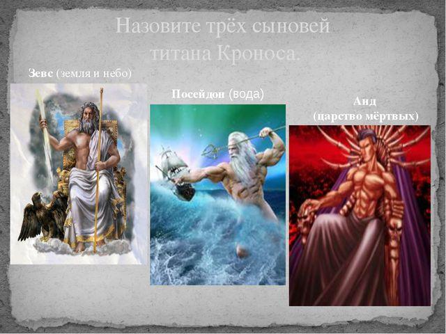 Зевс (земля и небо) Назовите трёх сыновей титана Кроноса. Посейдон (вода) Аид...