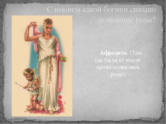Афродита. (Там где были её капли крови появились розы) С именем какой богини...