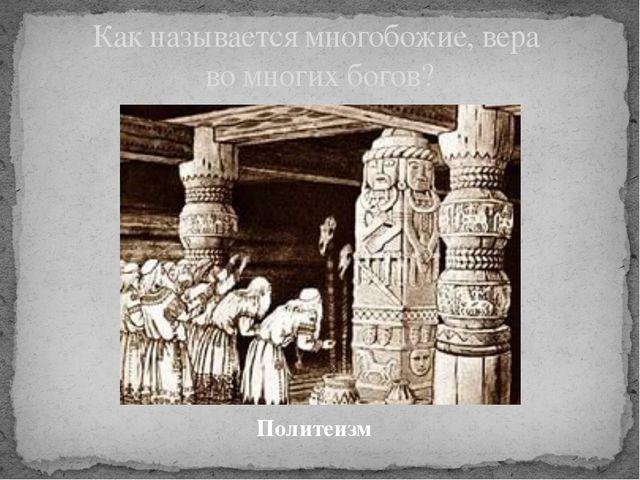 Политеизм Как называется многобожие, вера во многих богов?