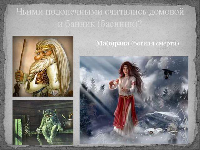 Ма(о)рана (богиня смерти) Чьими подопечными считались домовой и банник (баенн...
