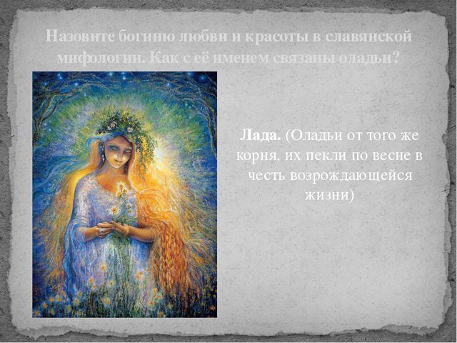 Лада. (Оладьи от того же корня, их пекли по весне в честь возрождающейся жизн...