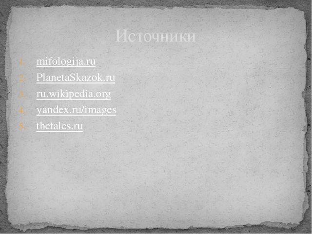 mifologija.ru PlanetaSkazok.ru ru.wikipedia.org yandex.ru/images thetales.ru...