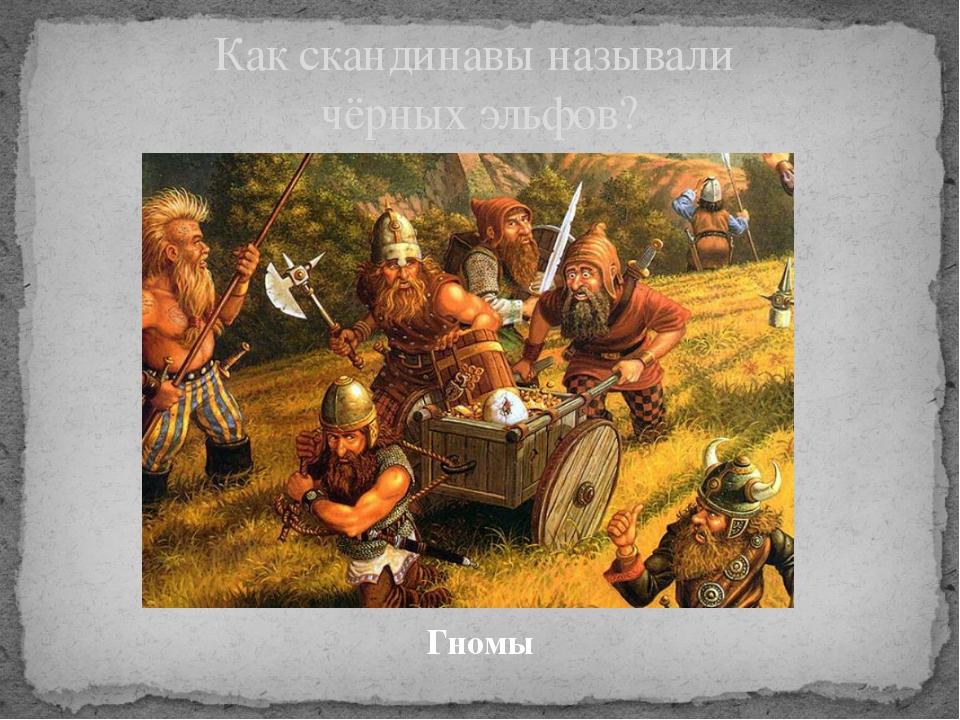 Гномы Как скандинавы называли чёрных эльфов?