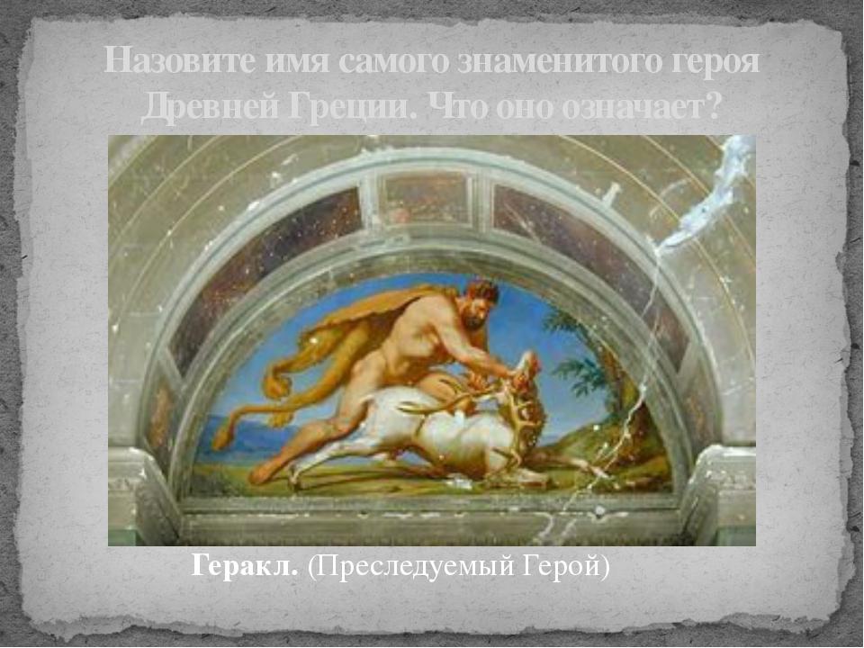 Геракл. (Преследуемый Герой) Назовите имя самого знаменитого героя Древней Гр...