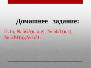 Домашнее задание: П.15, № 567(в, д,е); № 568 (в,г); № 539 (а);№ 571.