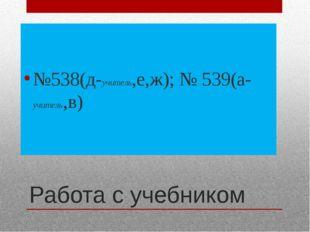 Работа с учебником №538(д-учитель,е,ж); № 539(а-учитель,в)