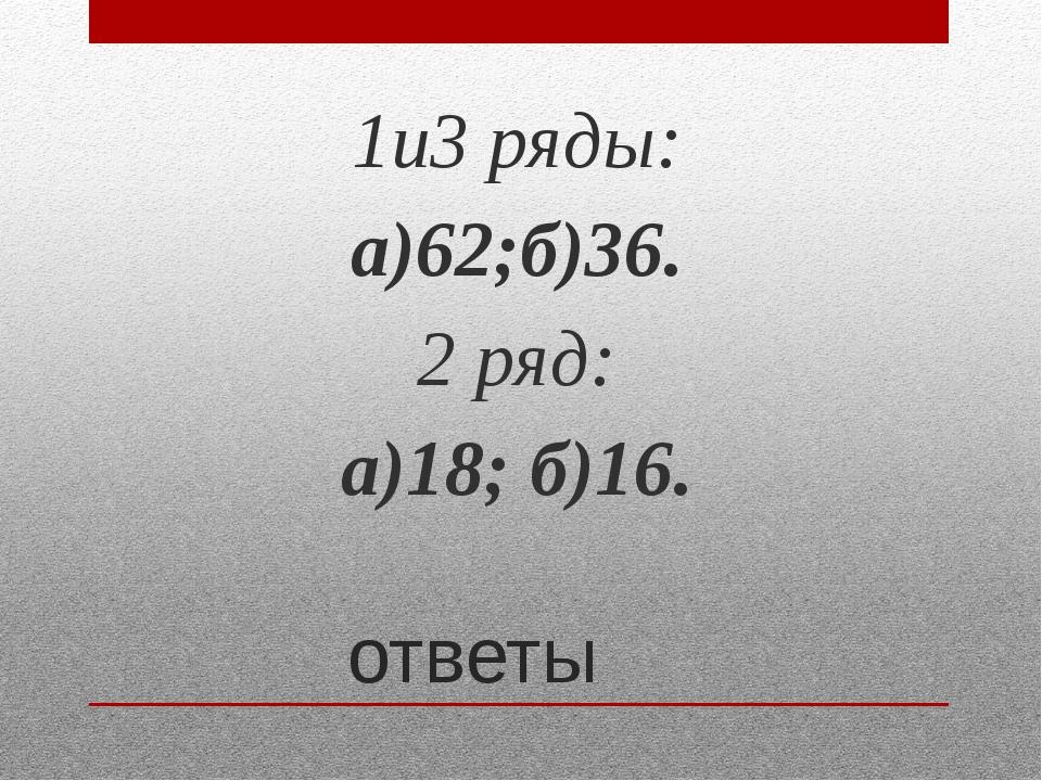 ответы 1и3 ряды: а)62;б)36. 2 ряд: а)18; б)16.