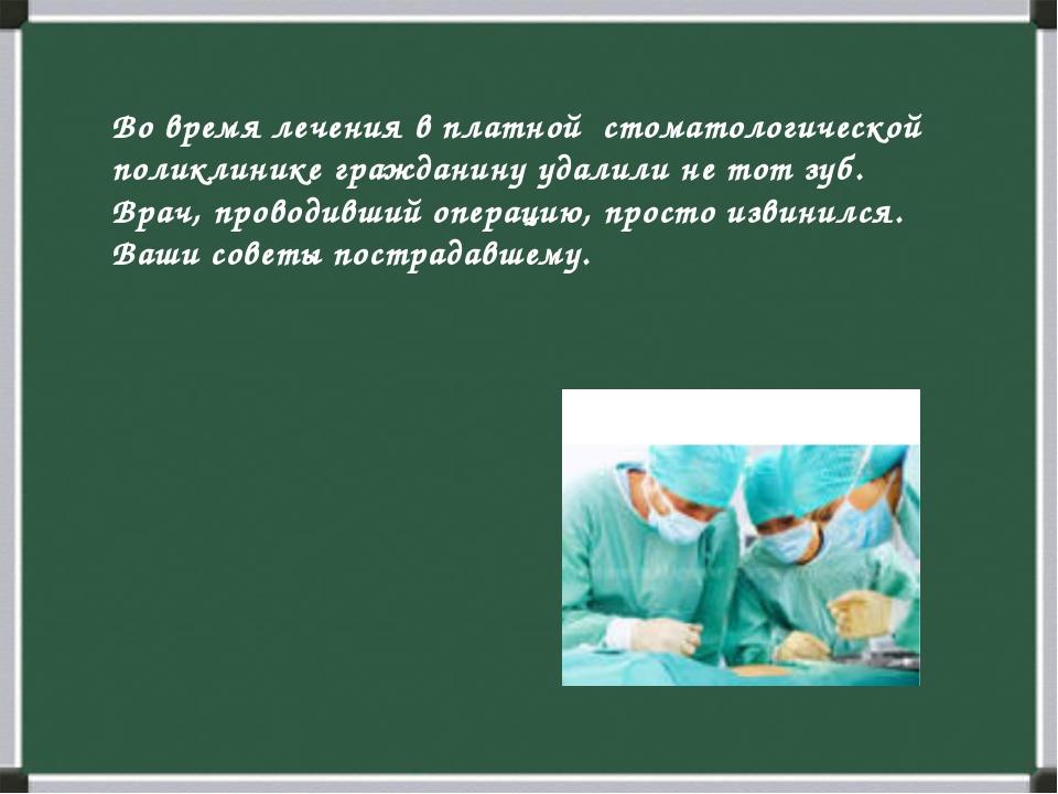 Во время лечения в платной стоматологической поликлинике гражданину удалили н...