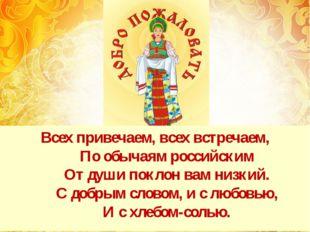 Всех привечаем, всех встречаем, По обычаям российским От души поклон вам низк
