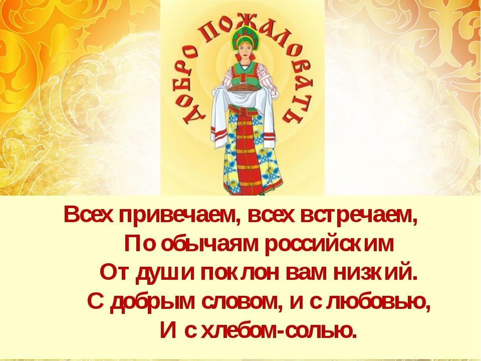 Всех привечаем, всех встречаем, По обычаям российским От души поклон вам низк...