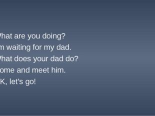 What are you doing? I'm waiting for my dad. What does your dad do? Come and