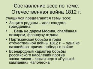 Составление эссе по теме: Отечественная война 1812 г. Учащимся предлагаются т