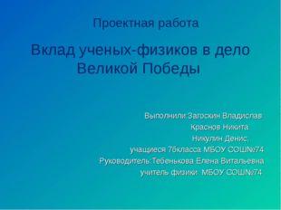 Проектная работа Вклад ученых-физиков в дело Великой Победы Выполнили:Загоск