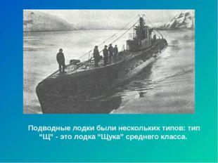 """Подводные лодки были нескольких типов: тип """"Щ"""" - это лодка """"Щука"""" среднего кл"""