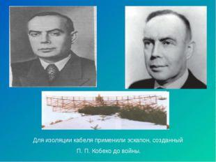 Для изоляции кабеля применили эскапон, созданный П. П. Кобеко до войны.