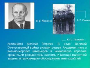 Александров Анатолий Петрович. В ходе Великой Отечественной войны силами учен