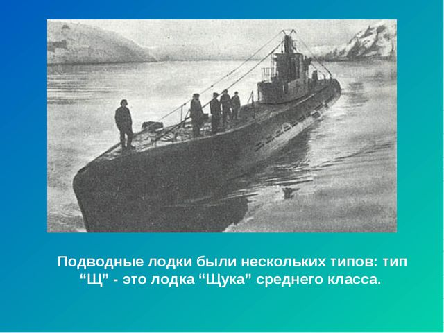 """Подводные лодки были нескольких типов: тип """"Щ"""" - это лодка """"Щука"""" среднего кл..."""