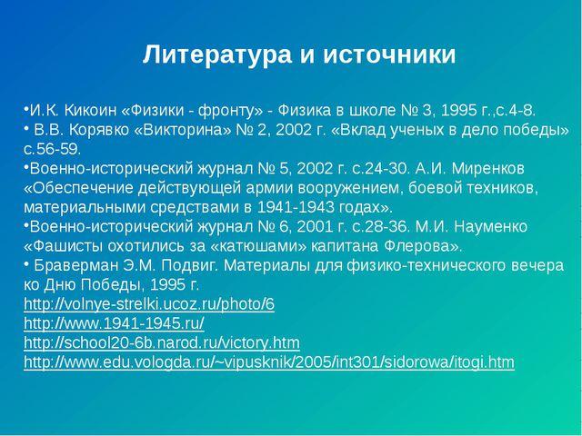 Литература и источники И.К. Кикоин «Физики - фронту» - Физика в школе № 3, 1...