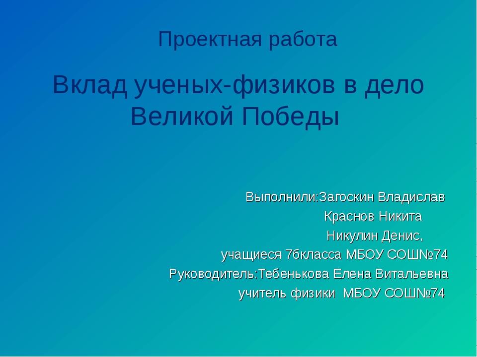 Проектная работа Вклад ученых-физиков в дело Великой Победы Выполнили:Загоск...
