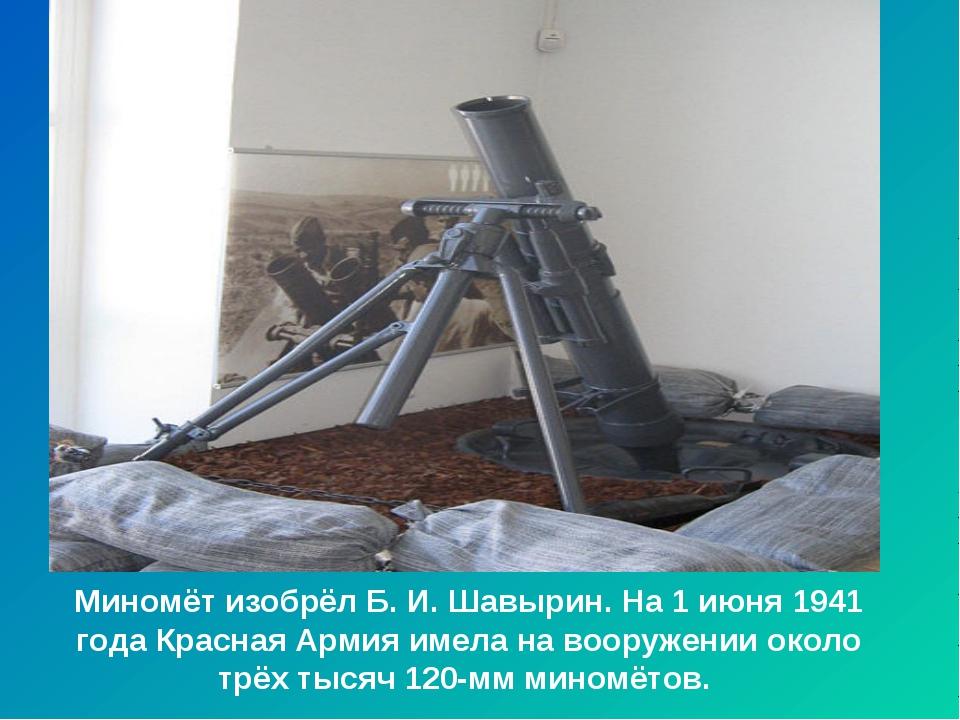 Миномёт изобрёл Б. И. Шавырин. На 1 июня 1941 года Красная Армия имела на воо...