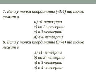 7. Если у точки координаты (-3;4) то точка лежит в а) в1 четверти к) во 2 че