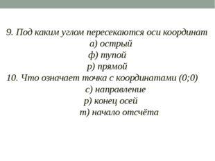 9. Под каким углом пересекаются оси координат а) острый ф) тупой р) прямой 1