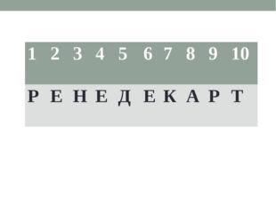 1 2 3 4 5 6 7 8 9 10 Р Е Н Е Д Е К А Р Т