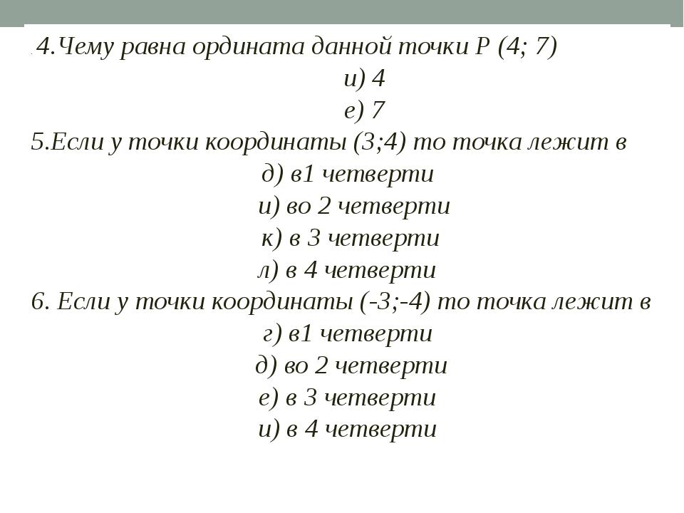 . 4.Чему равна ордината данной точки Р (4; 7) и) 4 е) 7 5.Если у точки коор...