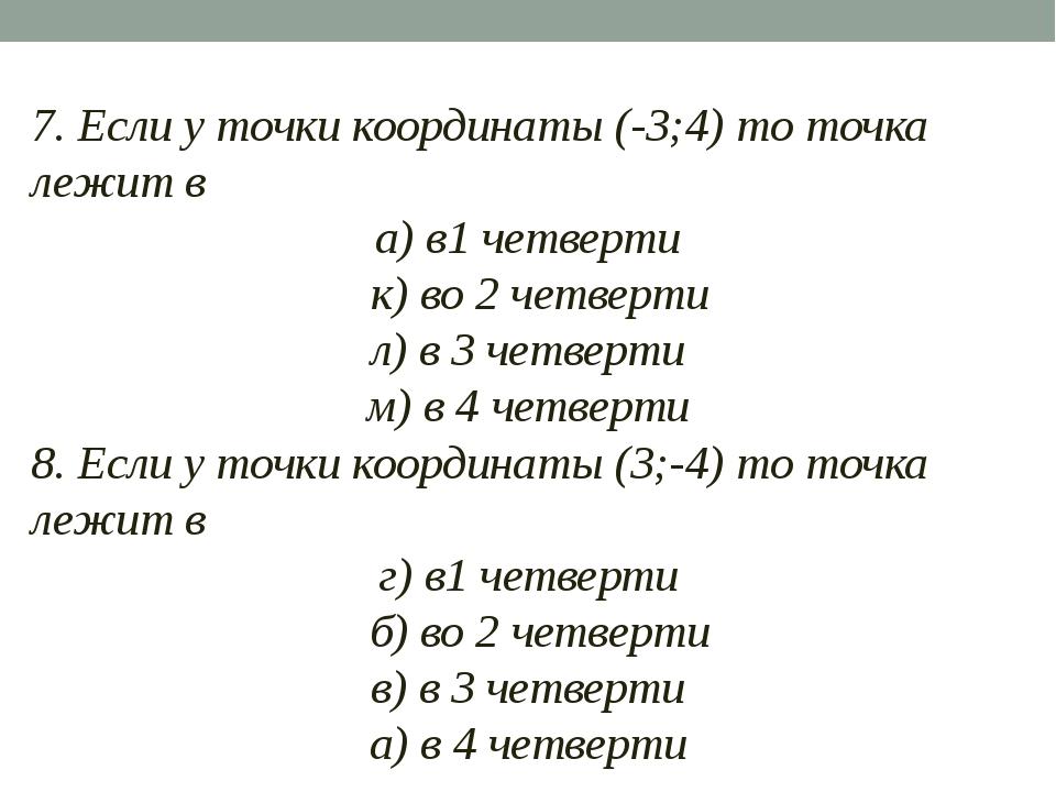 7. Если у точки координаты (-3;4) то точка лежит в а) в1 четверти к) во 2 че...