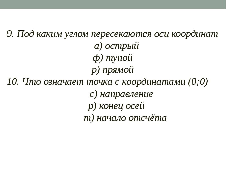 9. Под каким углом пересекаются оси координат а) острый ф) тупой р) прямой 1...