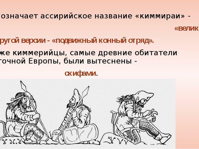 Что означает ассирийское название «киммираи» - «великаны». По другой версии -...