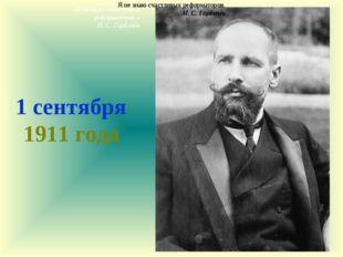 1 сентября 1911 года Я не знаю счастливых реформаторов. М. С. Горбачёв Я не з