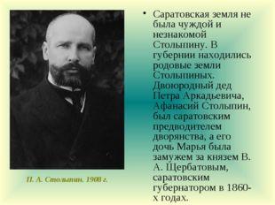 Саратовская земля не была чуждой и незнакомой Столыпину. В губернии находилис