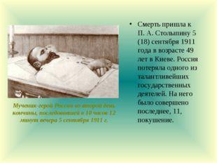 Смерть пришла к П. А. Столыпину 5 (18) сентября 1911 года в возрасте 49 лет в