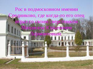 Рос в подмосковном имении Средниково, где когда-то его отец играл со своим св