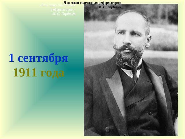 1 сентября 1911 года Я не знаю счастливых реформаторов. М. С. Горбачёв Я не з...