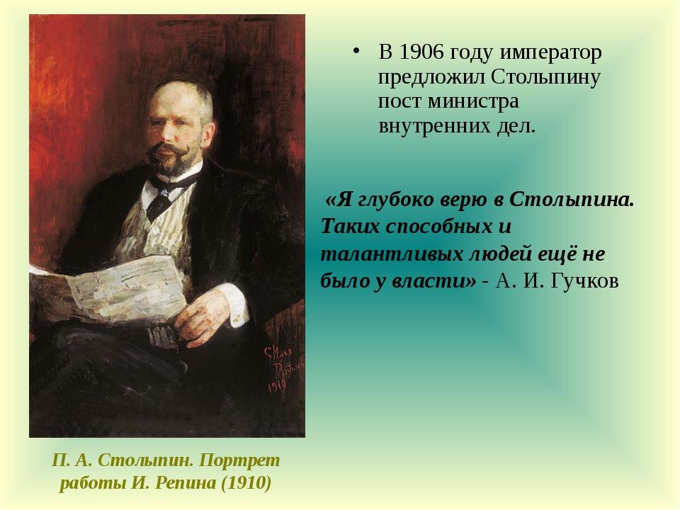 В 1906 году император предложил Столыпину пост министра внутренних дел. П. А....