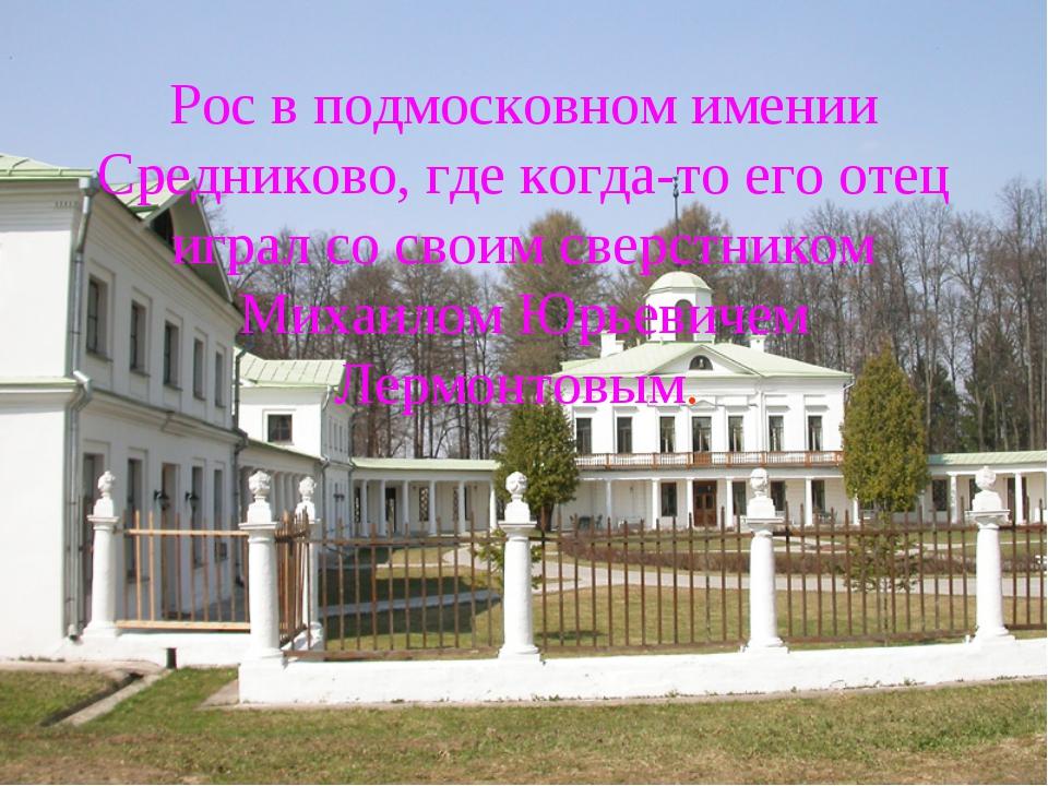 Рос в подмосковном имении Средниково, где когда-то его отец играл со своим св...