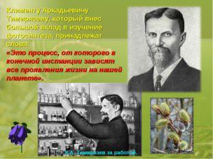 Клименту Аркадьевичу Тимирязеву, который внес большой вклад в изучение фотоси