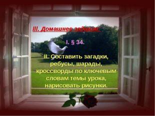 ///. Домашнее задание: I. § 34. II. Составить загадки, ребусы, шарады, кроссв