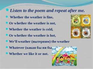 Listen to the poem and repeat after me. Whether the weather is fine, Or whe
