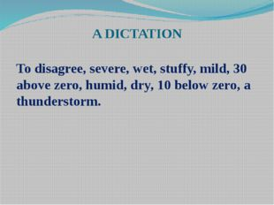 A DICTATION To disagree, severe, wet, stuffy, mild, 30 above zero, humid, dry