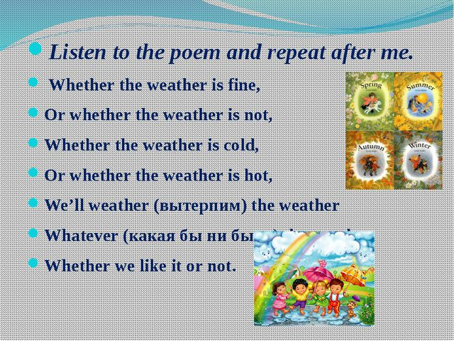 Listen to the poem and repeat after me. Whether the weather is fine, Or whe...