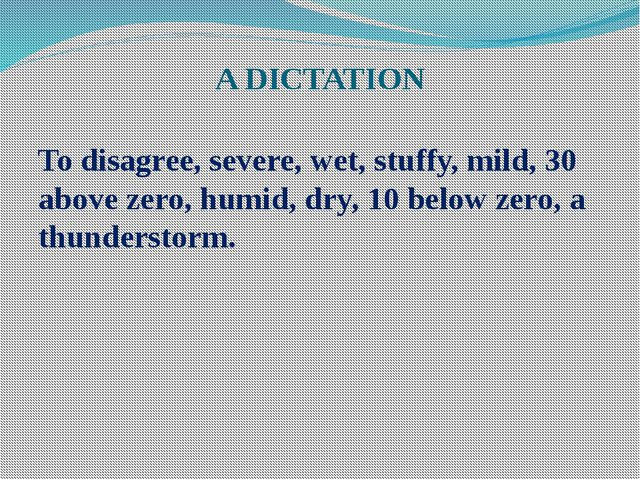 A DICTATION To disagree, severe, wet, stuffy, mild, 30 above zero, humid, dry...